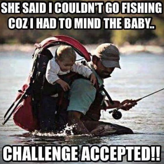 She said I couldn't go fishing because I had to mind the baby.  Challenge Accepted!  Fishing Meme.