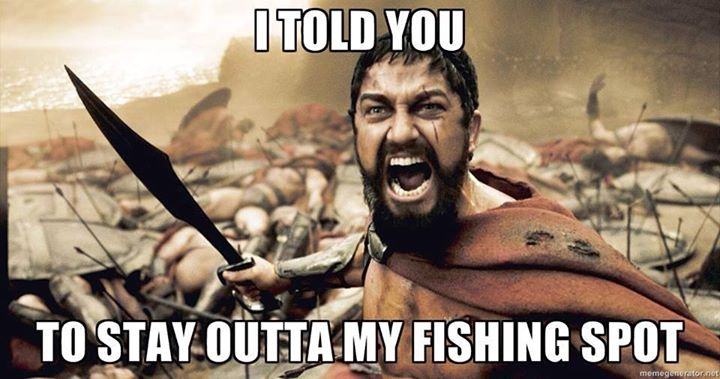 I told you to stay out of my fishing spot.  Sparta Fishing Meme.