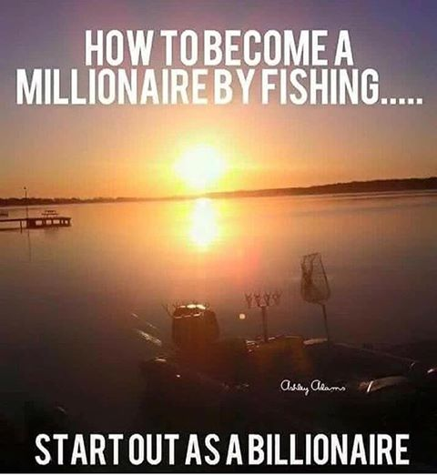 How to become a millionaire by fishing.  Start out as a Billionaire.