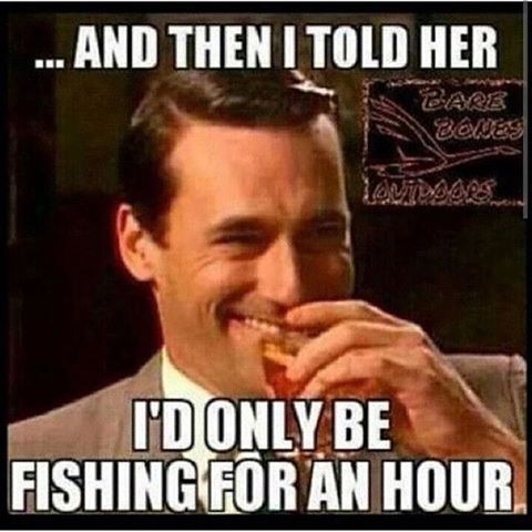 ....And then I told her I'd only be fishing for one hour.  Fishing Meme.