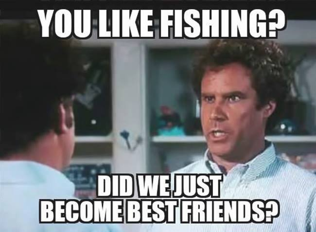 You like fishing?  Did we just become best friends?!  Fishing Meme.