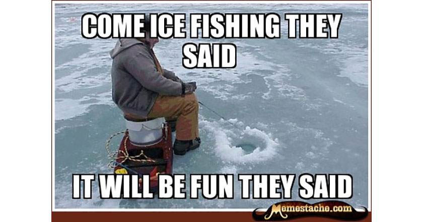 Come Ice Fishing they said...  It will be fun they said...  Fishing Meme.