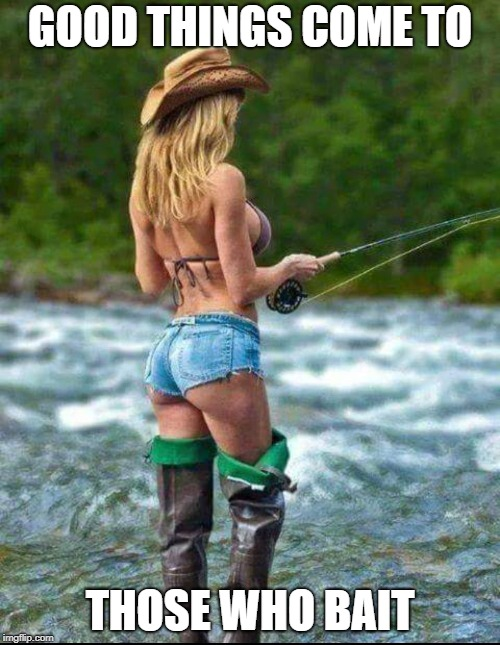 Good things come to those who bait.  Sexy Fishing Meme.