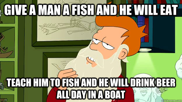 Give a man a fish and he will eat.  Teach him to fish and he will drink beer in a boat all day.  Funny Fishing Meme.