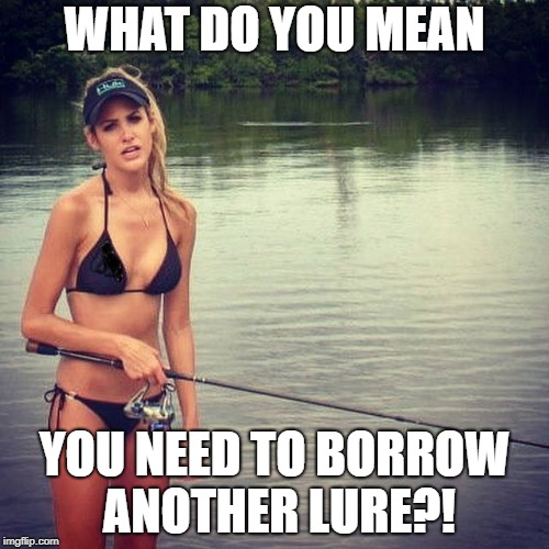 What do you mean you need to borrow another lure?!  Fishing Meme.
